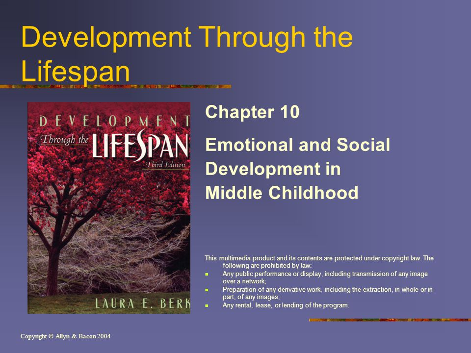Copyright © Allyn & Bacon 2004 Development Through the Lifespan Chapter 10 Emotional and Social Development in Middle Childhood This multimedia product and its contents are protected under copyright law.