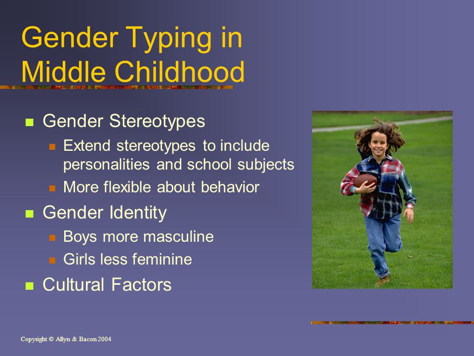 Copyright © Allyn & Bacon 2004 Gender Typing in Middle Childhood Gender Stereotypes Extend stereotypes to include personalities and school subjects More flexible about behavior Gender Identity Boys more masculine Girls less feminine Cultural Factors