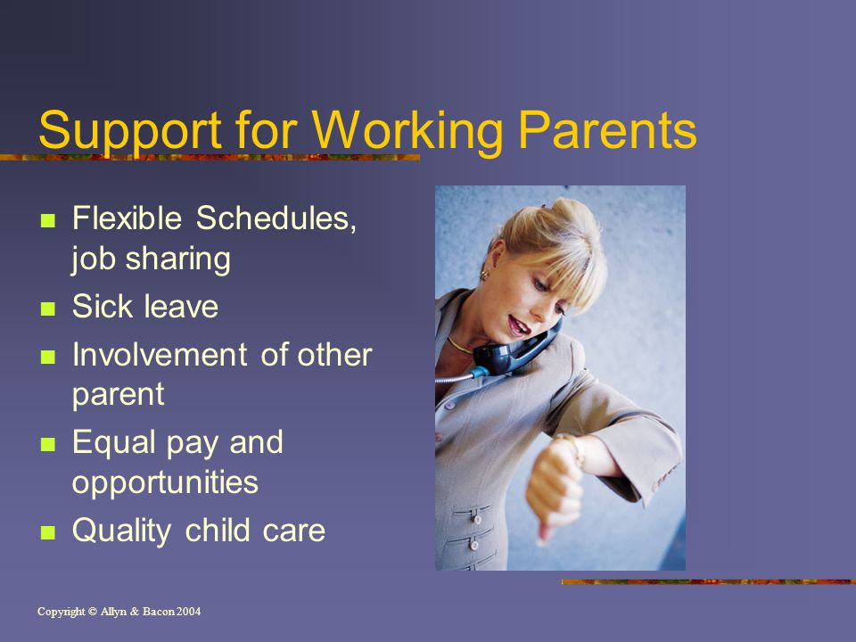 Copyright © Allyn & Bacon 2004 Support for Working Parents Flexible Schedules, job sharing Sick leave Involvement of other parent Equal pay and opportunities Quality child care