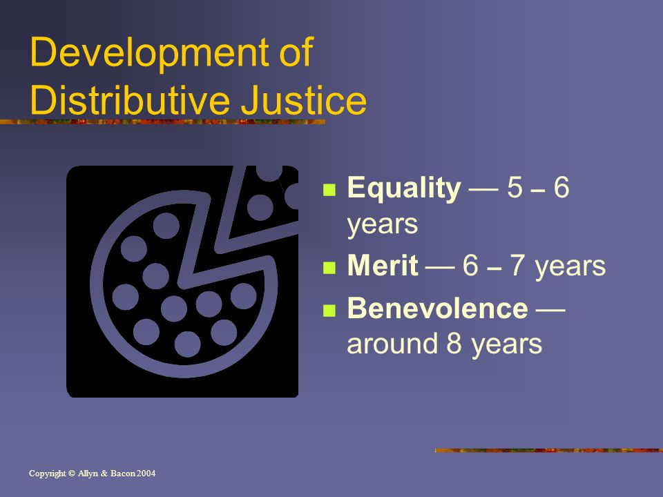 Copyright © Allyn & Bacon 2004 Development of Distributive Justice Equality — 5 – 6 years Merit — 6 – 7 years Benevolence — around 8 years