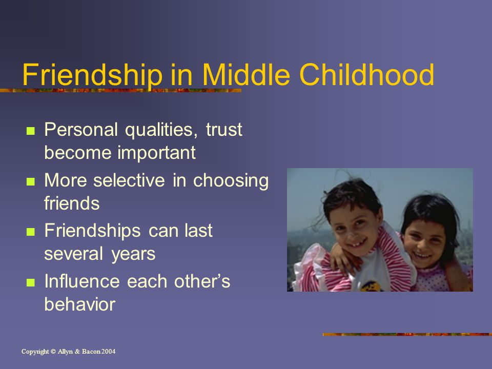 Copyright © Allyn & Bacon 2004 Friendship in Middle Childhood Personal qualities, trust become important More selective in choosing friends Friendships can last several years Influence each other's behavior