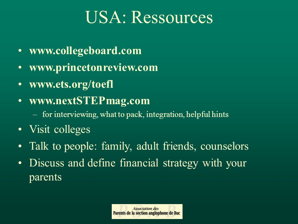 –for interviewing, what to pack, integration, helpful hints Visit colleges Talk to people: family, adult friends, counselors Discuss and define financial strategy with your parents USA: Ressources