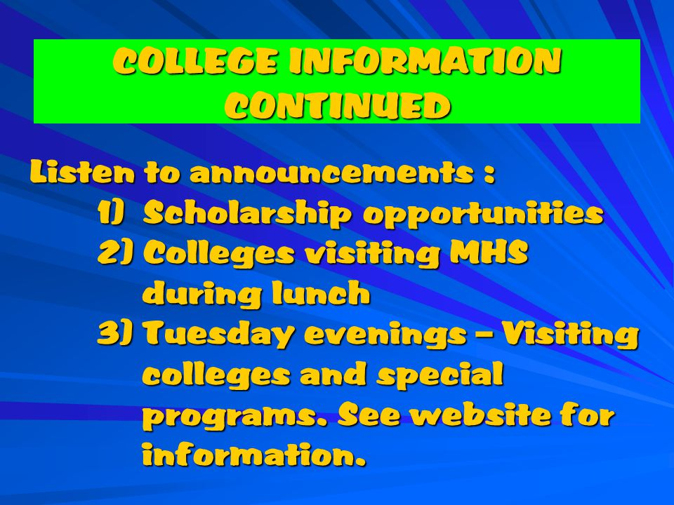 COLLEGE INFORMATION CONTINUED Listen to announcements : 1) Scholarship opportunities 2) Colleges visiting MHS during lunch 3) Tuesday evenings – Visiting colleges and special programs.