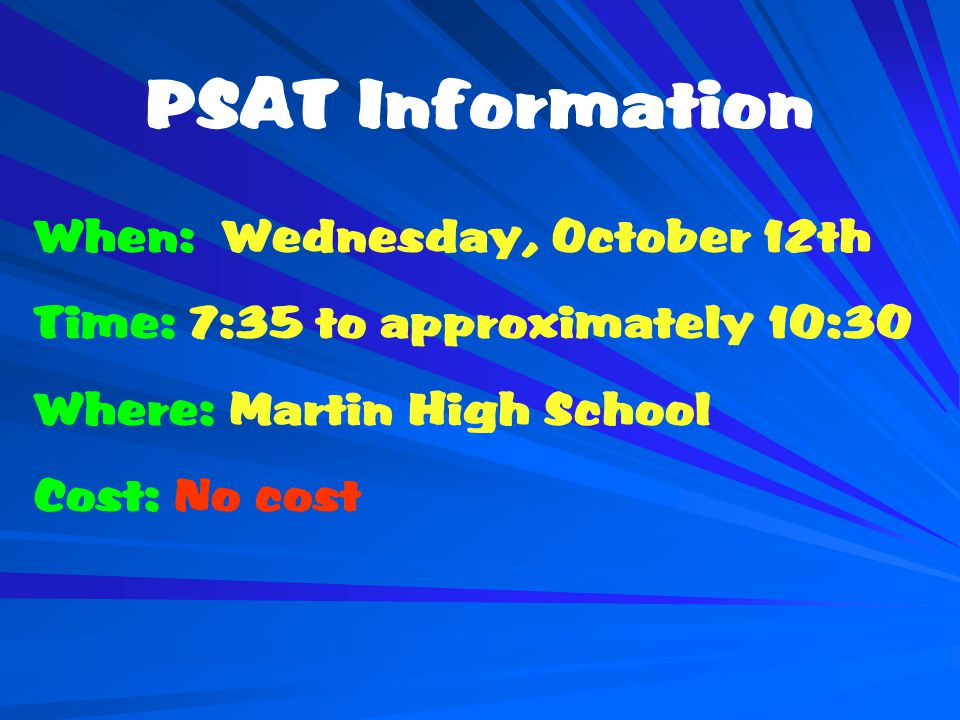 PSAT Information When: Wednesday, October 12th Time: 7:35 to approximately 10:30 Where: Martin High School Cost: No cost