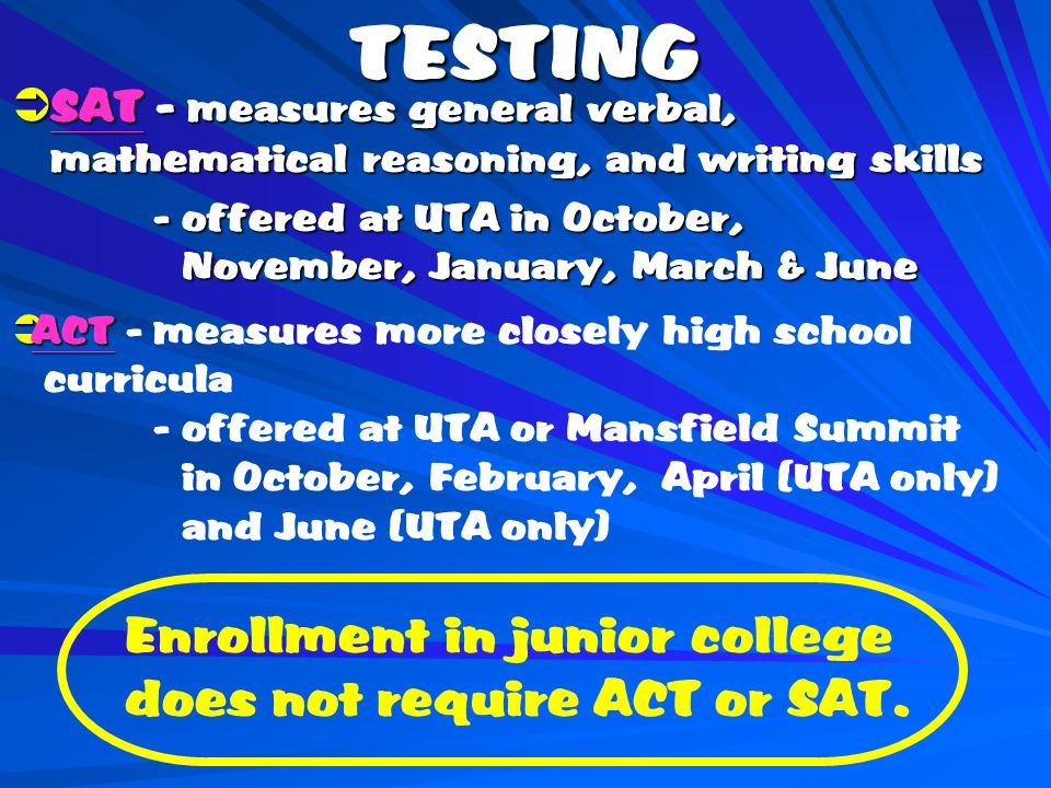 TESTING  SAT - measures general verbal, mathematical reasoning, and writing skills - offered at UTA in October, November, January, March & June - offered at UTA in October, November, January, March & June  ACT  ACT - measures more closely high school curricula - offered at UTA or Mansfield Summit in October, February, April (UTA only) and June (UTA only) Enrollment in junior college does not require ACT or SAT.