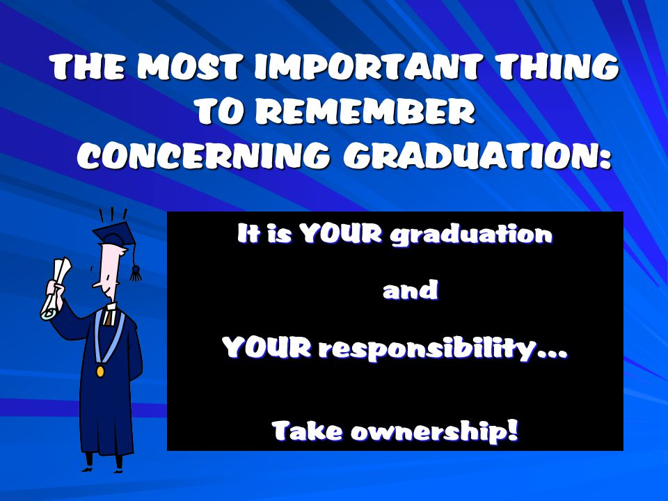 THE MOST IMPORTANT THING TO REMEMBER CONCERNING GRADUATION: It is YOUR graduation and and YOUR responsibility… Take ownership!