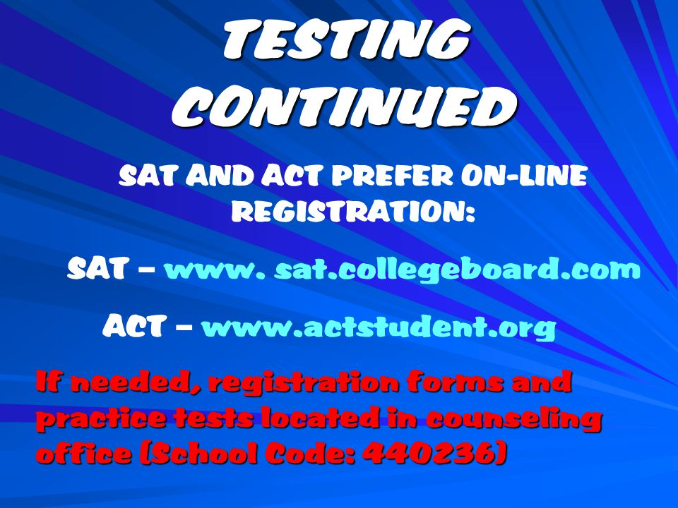 TESTING CONTINUED SAT AND ACT PREFER ON-LINE REGISTRATION: SAT – www.
