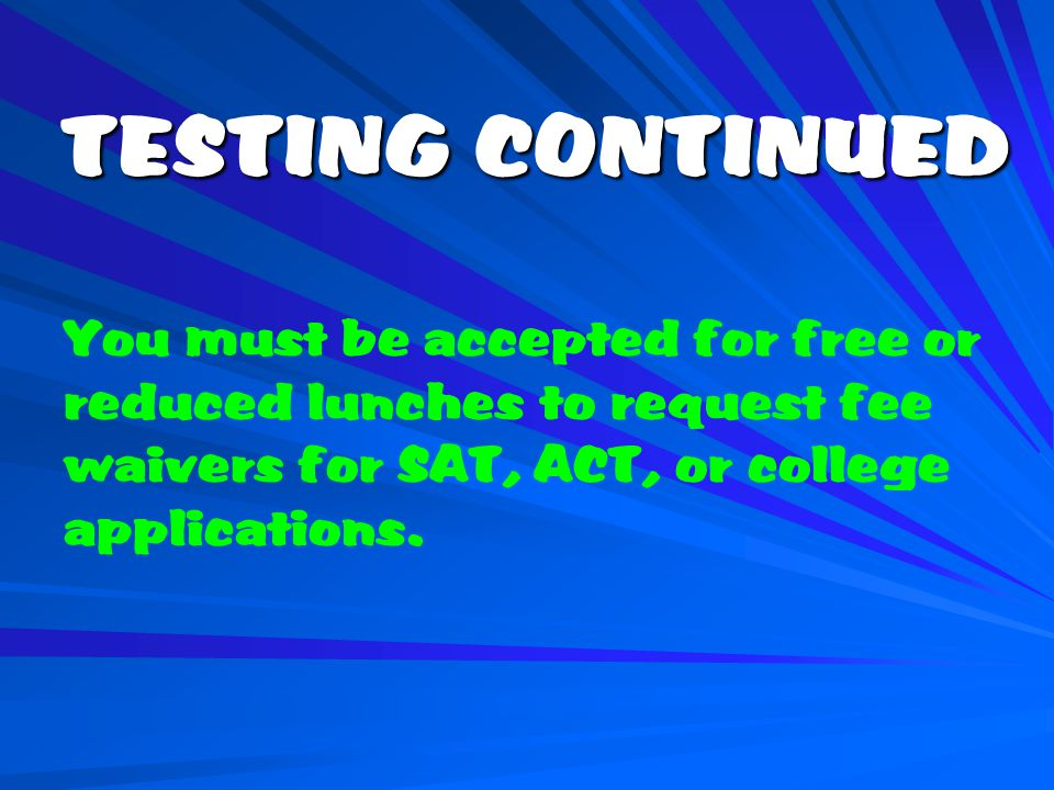 TESTING CONTINUED You must be accepted for free or reduced lunches to request fee waivers for SAT, ACT, or college applications.