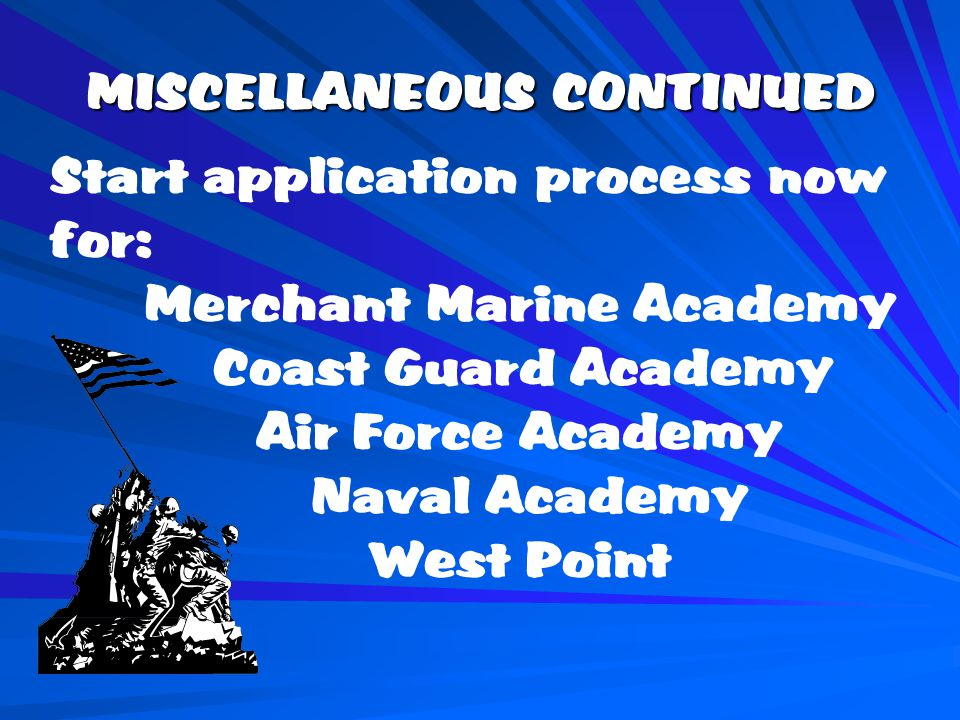MISCELLANEOUS CONTINUED Start application process now for: Merchant Marine Academy Coast Guard Academy Air Force Academy Naval Academy West Point