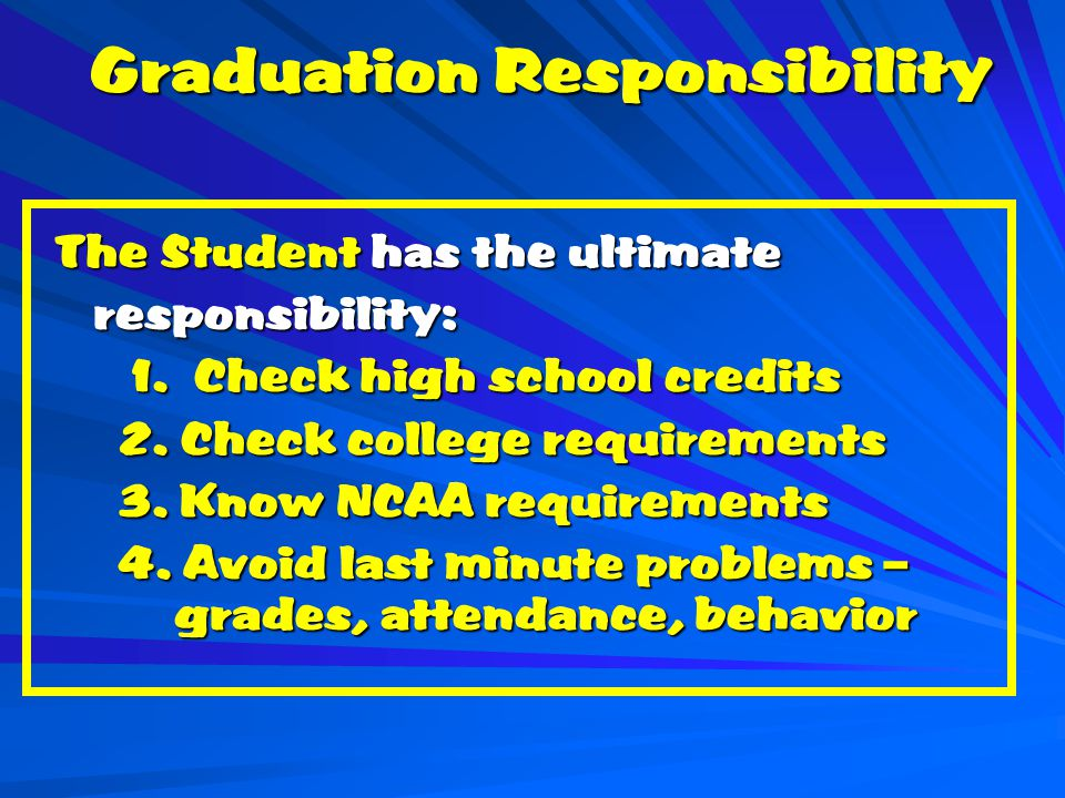 Graduation Responsibility The Student has the ultimate responsibility: responsibility: 1.