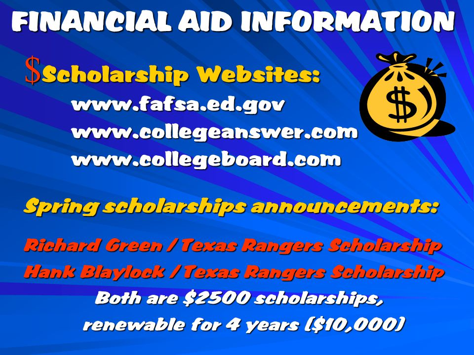 Spring scholarships announcements: Richard Green / Texas Rangers Scholarship Hank Blaylock / Texas Rangers Scholarship Both are $2500 scholarships, Both are $2500 scholarships, renewable for 4 years ($10,000) renewable for 4 years ($10,000) FINANCIAL AID INFORMATION $ Scholarship Websites: