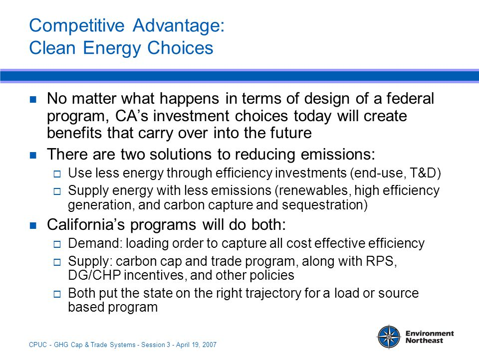 CPUC - GHG Cap & Trade Systems - Session 3 - April 19, 2007 Competitive Advantage: Clean Energy Choices No matter what happens in terms of design of a federal program, CA's investment choices today will create benefits that carry over into the future There are two solutions to reducing emissions:  Use less energy through efficiency investments (end-use, T&D)  Supply energy with less emissions (renewables, high efficiency generation, and carbon capture and sequestration) California's programs will do both:  Demand: loading order to capture all cost effective efficiency  Supply: carbon cap and trade program, along with RPS, DG/CHP incentives, and other policies  Both put the state on the right trajectory for a load or source based program