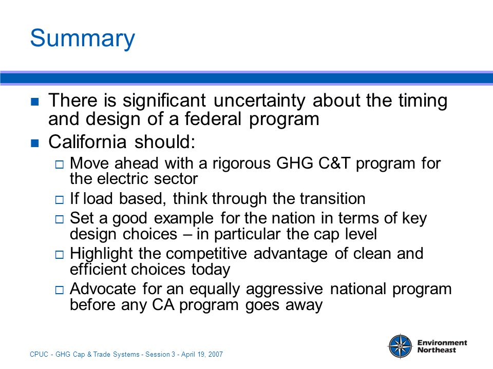 CPUC - GHG Cap & Trade Systems - Session 3 - April 19, 2007 Summary There is significant uncertainty about the timing and design of a federal program California should:  Move ahead with a rigorous GHG C&T program for the electric sector  If load based, think through the transition  Set a good example for the nation in terms of key design choices – in particular the cap level  Highlight the competitive advantage of clean and efficient choices today  Advocate for an equally aggressive national program before any CA program goes away