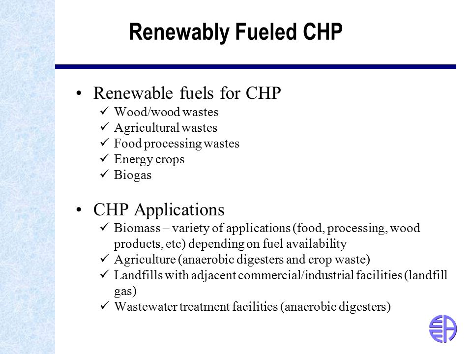Renewably Fueled CHP Renewable fuels for CHP Wood/wood wastes Agricultural wastes Food processing wastes Energy crops Biogas CHP Applications Biomass – variety of applications (food, processing, wood products, etc) depending on fuel availability Agriculture (anaerobic digesters and crop waste) Landfills with adjacent commercial/industrial facilities (landfill gas) Wastewater treatment facilities (anaerobic digesters)
