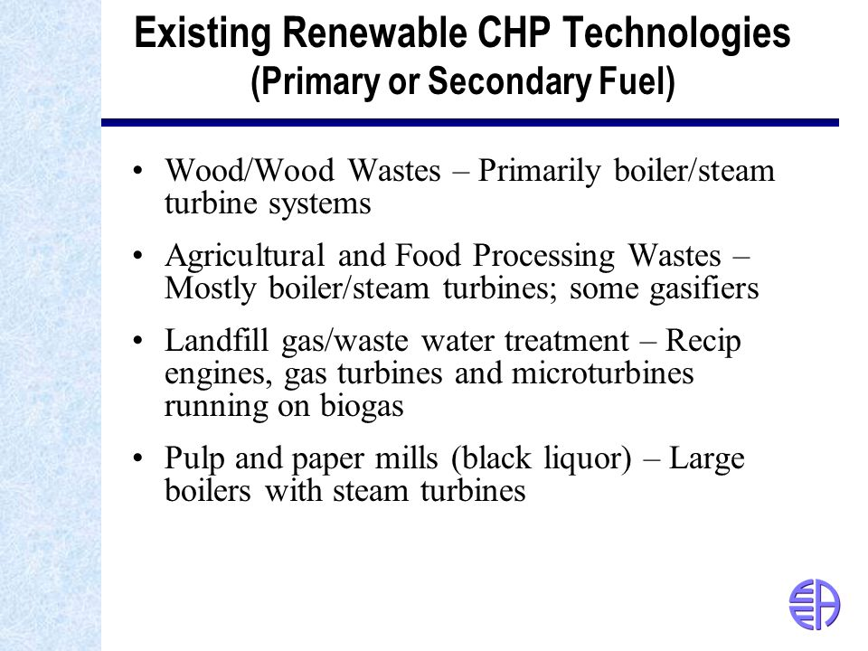 Existing Renewable CHP Technologies (Primary or Secondary Fuel) Wood/Wood Wastes – Primarily boiler/steam turbine systems Agricultural and Food Processing Wastes – Mostly boiler/steam turbines; some gasifiers Landfill gas/waste water treatment – Recip engines, gas turbines and microturbines running on biogas Pulp and paper mills (black liquor) – Large boilers with steam turbines