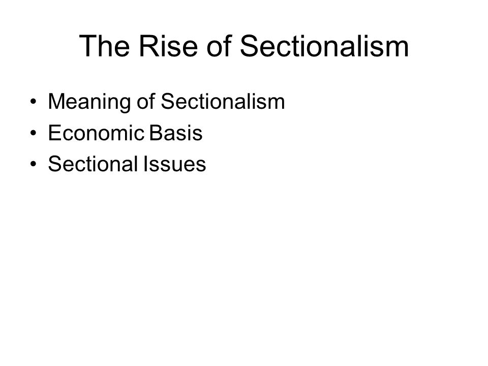 The Rise of Sectionalism Meaning of Sectionalism Economic Basis Sectional Issues
