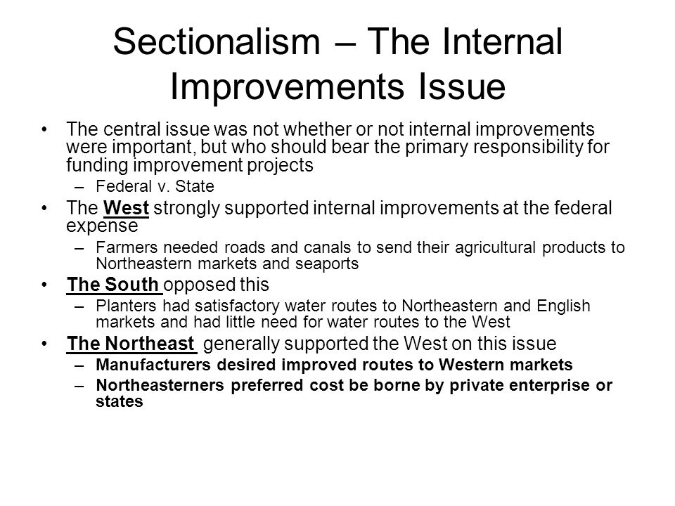Sectionalism – The Internal Improvements Issue The central issue was not whether or not internal improvements were important, but who should bear the primary responsibility for funding improvement projects –Federal v.