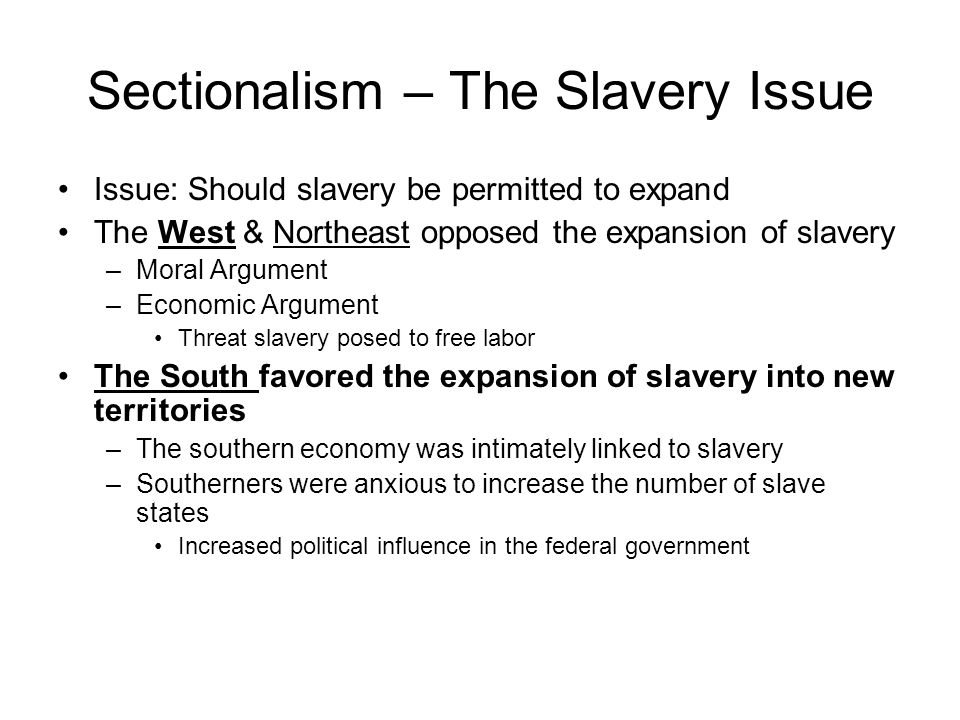 Sectionalism – The Slavery Issue Issue: Should slavery be permitted to expand The West & Northeast opposed the expansion of slavery –Moral Argument –Economic Argument Threat slavery posed to free labor The South favored the expansion of slavery into new territories –The southern economy was intimately linked to slavery –Southerners were anxious to increase the number of slave states Increased political influence in the federal government