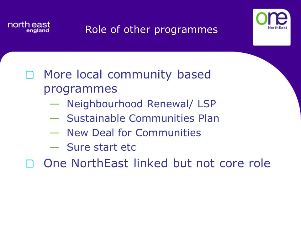 Role of other programmes More local community based programmes —Neighbourhood Renewal/ LSP —Sustainable Communities Plan —New Deal for Communities —Sure start etc One NorthEast linked but not core role