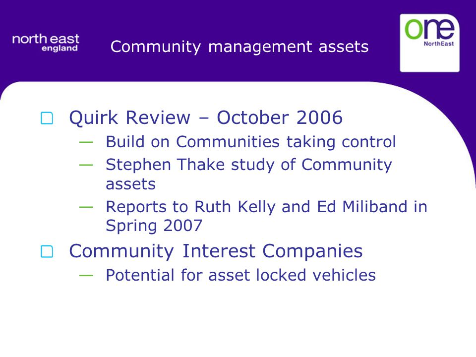 Community management assets Quirk Review – October 2006 —Build on Communities taking control —Stephen Thake study of Community assets —Reports to Ruth Kelly and Ed Miliband in Spring 2007 Community Interest Companies —Potential for asset locked vehicles