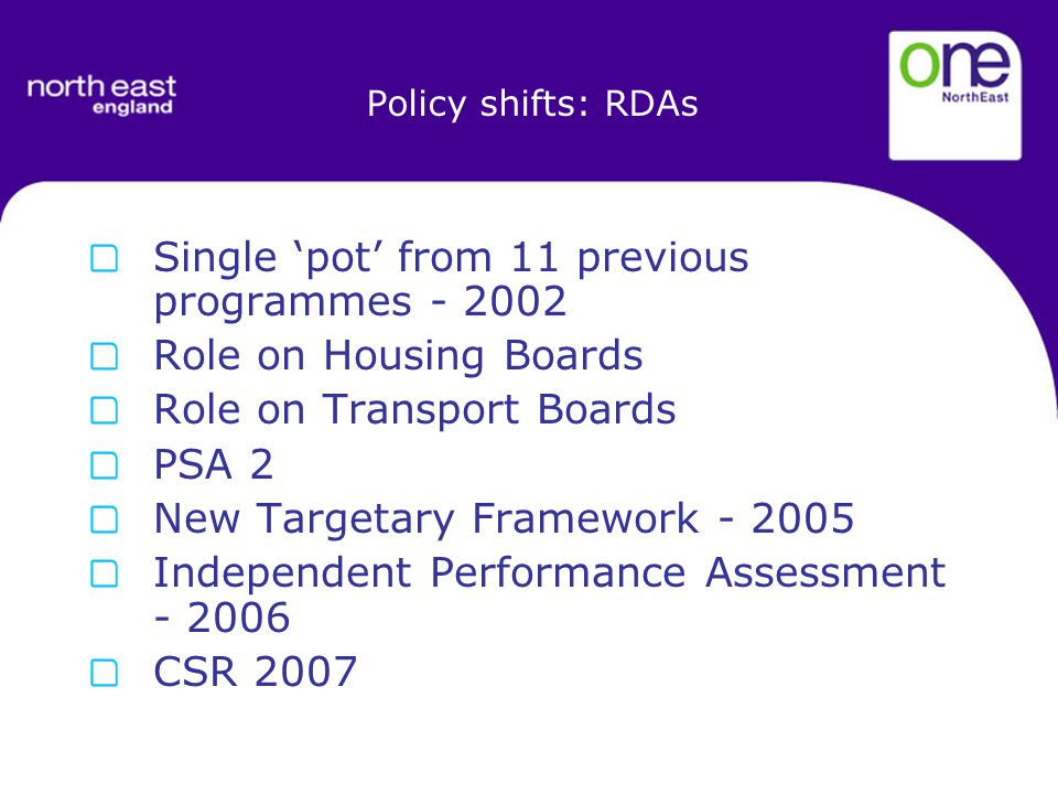 Policy shifts: RDAs Single 'pot' from 11 previous programmes Role on Housing Boards Role on Transport Boards PSA 2 New Targetary Framework Independent Performance Assessment CSR 2007