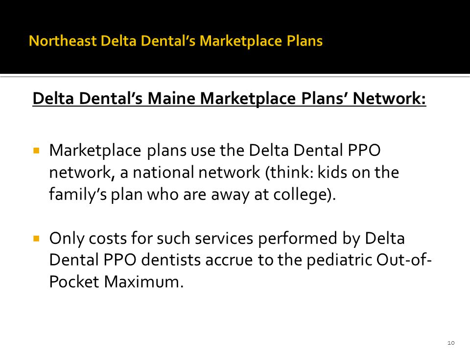 Delta Dental's Maine Marketplace Plans' Network:  Marketplace plans use the Delta Dental PPO network, a national network (think: kids on the family's plan who are away at college).