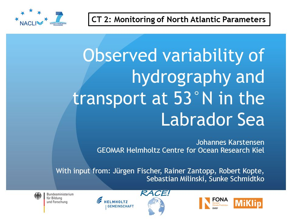 Observed variability of hydrography and transport at 53°N in the Labrador Sea Johannes Karstensen GEOMAR Helmholtz Centre for Ocean Research Kiel With input from: Jürgen Fischer, Rainer Zantopp, Robert Kopte, Sebastian Milinski, Sunke Schmidtko CT 2: Monitoring of North Atlantic Parameters