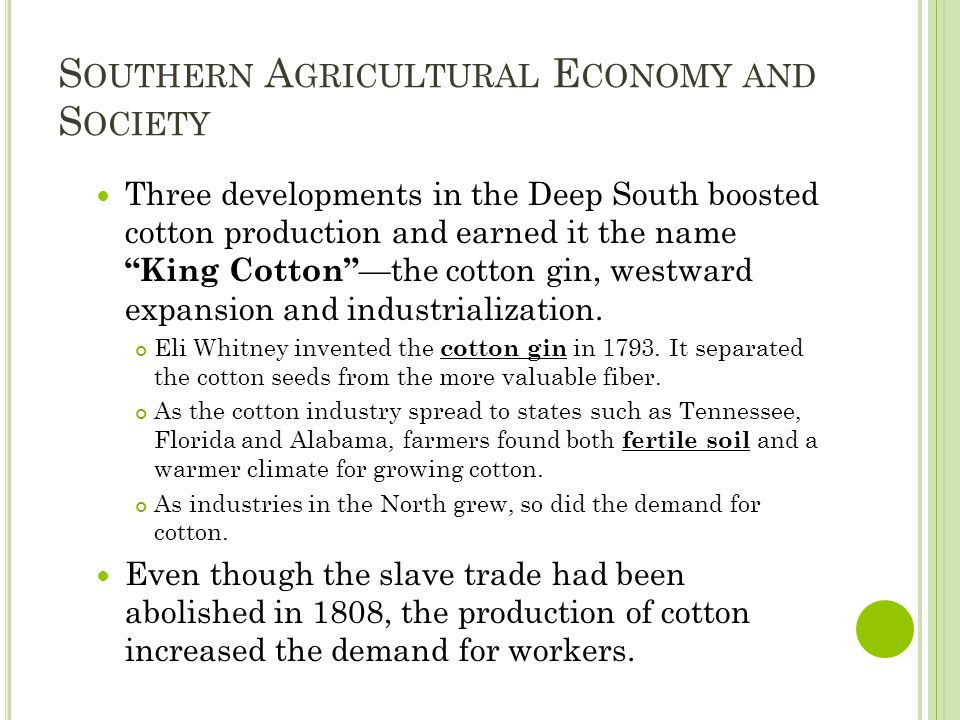 S OUTHERN A GRICULTURAL E CONOMY AND S OCIETY Three developments in the Deep South boosted cotton production and earned it the name King Cotton —the cotton gin, westward expansion and industrialization.