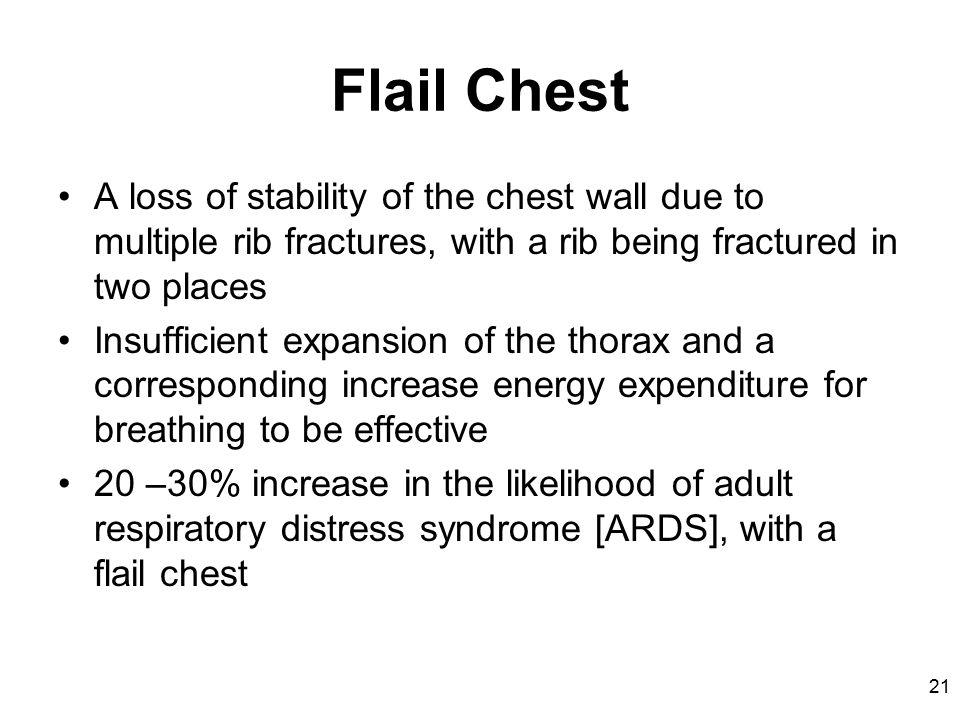21 Flail Chest A loss of stability of the chest wall due to multiple rib fractures, with a rib being fractured in two places Insufficient expansion of the thorax and a corresponding increase energy expenditure for breathing to be effective 20 –30% increase in the likelihood of adult respiratory distress syndrome [ARDS], with a flail chest