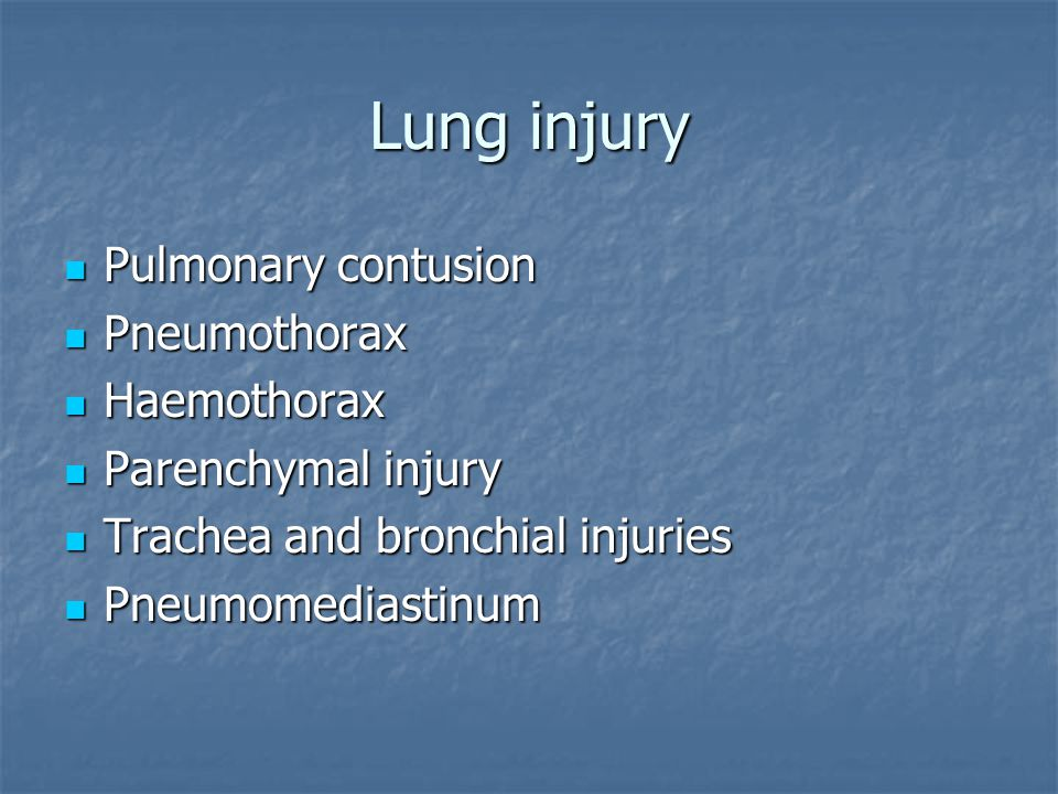 Lung injury Pulmonary contusion Pulmonary contusion Pneumothorax Pneumothorax Haemothorax Haemothorax Parenchymal injury Parenchymal injury Trachea and bronchial injuries Trachea and bronchial injuries Pneumomediastinum Pneumomediastinum