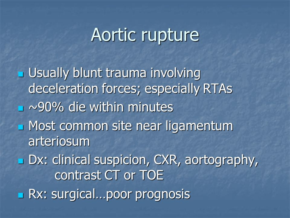 Aortic rupture Usually blunt trauma involving deceleration forces; especially RTAs Usually blunt trauma involving deceleration forces; especially RTAs ~90% die within minutes ~90% die within minutes Most common site near ligamentum arteriosum Most common site near ligamentum arteriosum Dx: clinical suspicion, CXR, aortography, contrast CT or TOE Dx: clinical suspicion, CXR, aortography, contrast CT or TOE Rx: surgical…poor prognosis Rx: surgical…poor prognosis