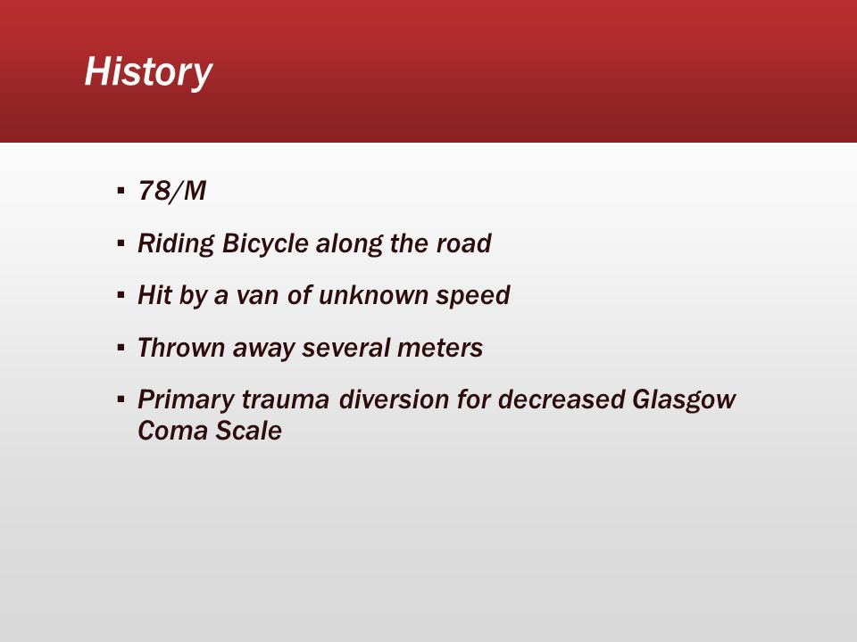 History ▪ 78/M ▪ Riding Bicycle along the road ▪ Hit by a van of unknown speed ▪ Thrown away several meters ▪ Primary trauma diversion for decreased Glasgow Coma Scale