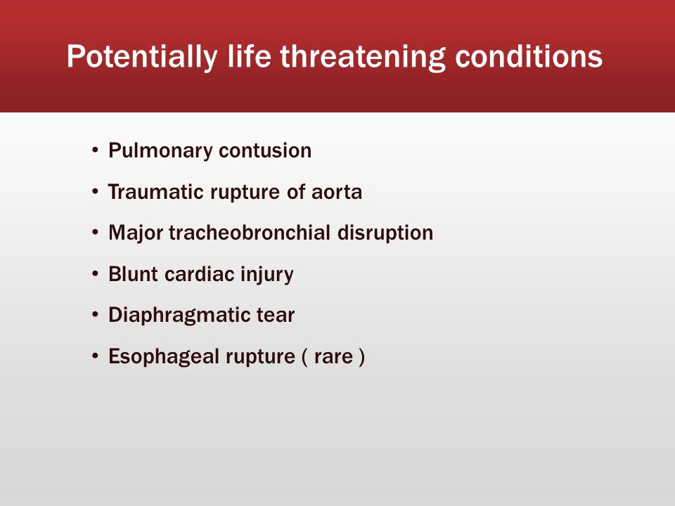 Potentially life threatening conditions Pulmonary contusion Traumatic rupture of aorta Major tracheobronchial disruption Blunt cardiac injury Diaphragmatic tear Esophageal rupture ( rare )
