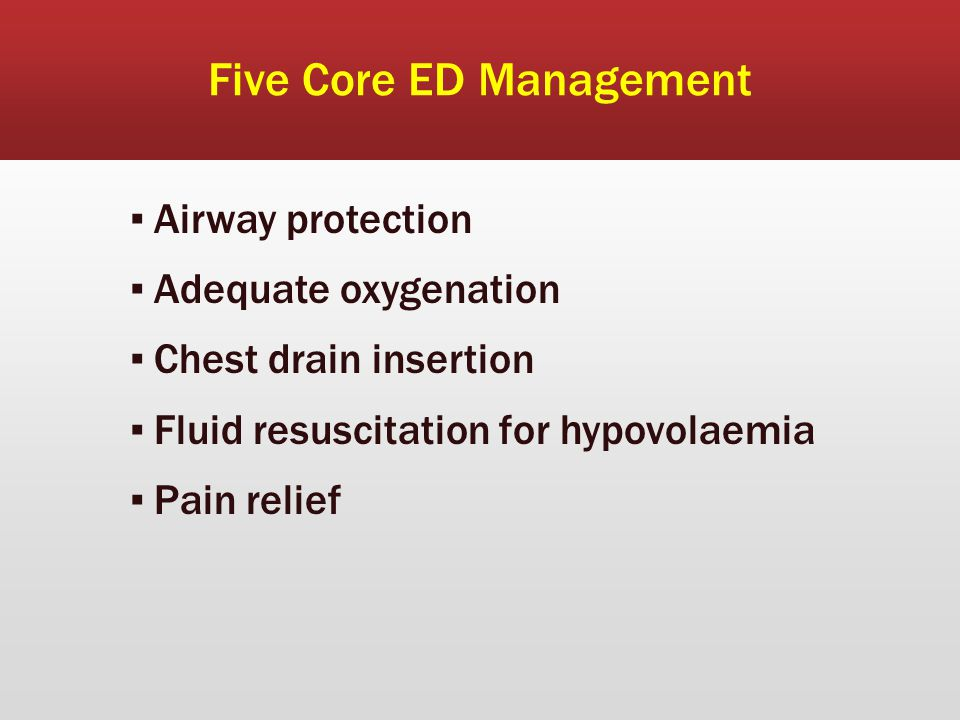Five Core ED Management ▪ Airway protection ▪ Adequate oxygenation ▪ Chest drain insertion ▪ Fluid resuscitation for hypovolaemia ▪ Pain relief