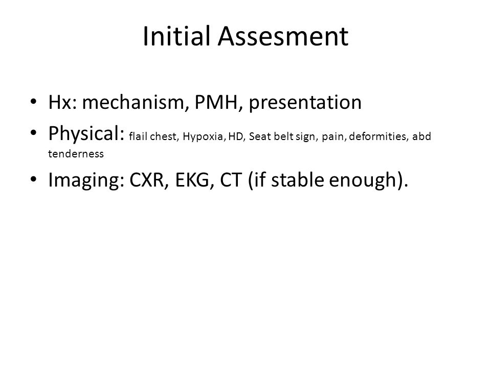 Initial Assesment Hx: mechanism, PMH, presentation Physical: flail chest, Hypoxia, HD, Seat belt sign, pain, deformities, abd tenderness Imaging: CXR, EKG, CT (if stable enough).