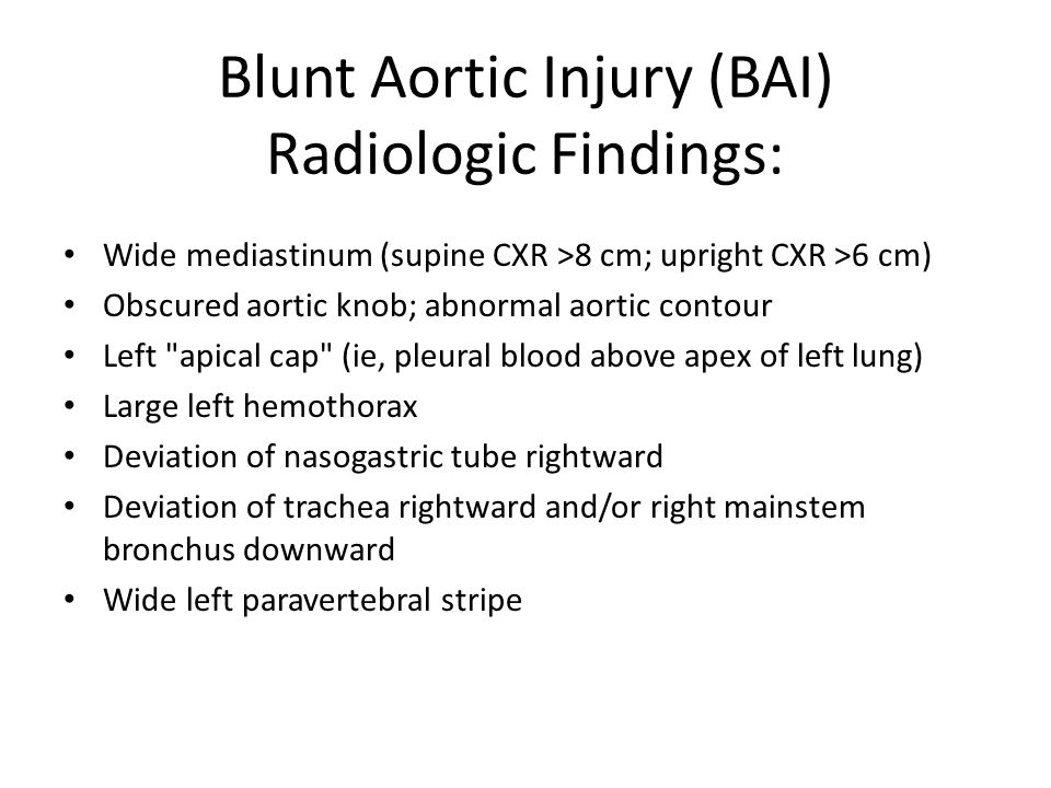 Blunt Aortic Injury (BAI) Radiologic Findings: Wide mediastinum (supine CXR >8 cm; upright CXR >6 cm) Obscured aortic knob; abnormal aortic contour Left apical cap (ie, pleural blood above apex of left lung) Large left hemothorax Deviation of nasogastric tube rightward Deviation of trachea rightward and/or right mainstem bronchus downward Wide left paravertebral stripe