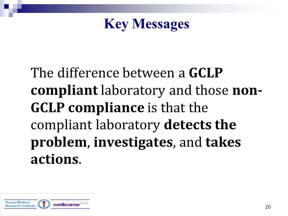 20 Key Messages The difference between a GCLP compliant laboratory and those non- GCLP compliance is that the compliant laboratory detects the problem, investigates, and takes actions.