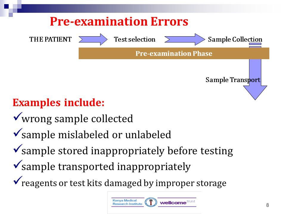 8 THE PATIENT Test selectionSample Collection Sample Transport Pre-examination Phase Pre-examination Errors Examples include: wrong sample collected sample mislabeled or unlabeled sample stored inappropriately before testing sample transported inappropriately reagents or test kits damaged by improper storage