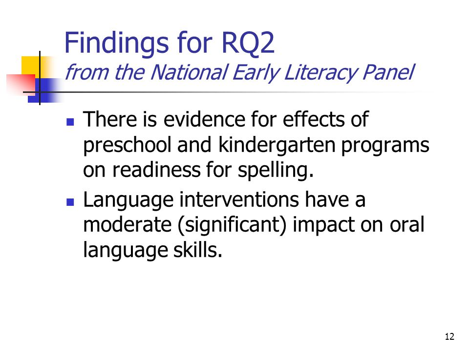 12 Findings for RQ2 from the National Early Literacy Panel There is evidence for effects of preschool and kindergarten programs on readiness for spelling.