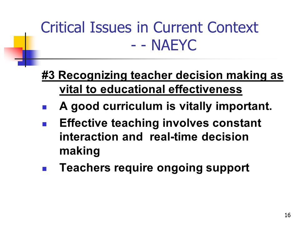 16 Critical Issues in Current Context - - NAEYC #3 Recognizing teacher decision making as vital to educational effectiveness A good curriculum is vitally important.