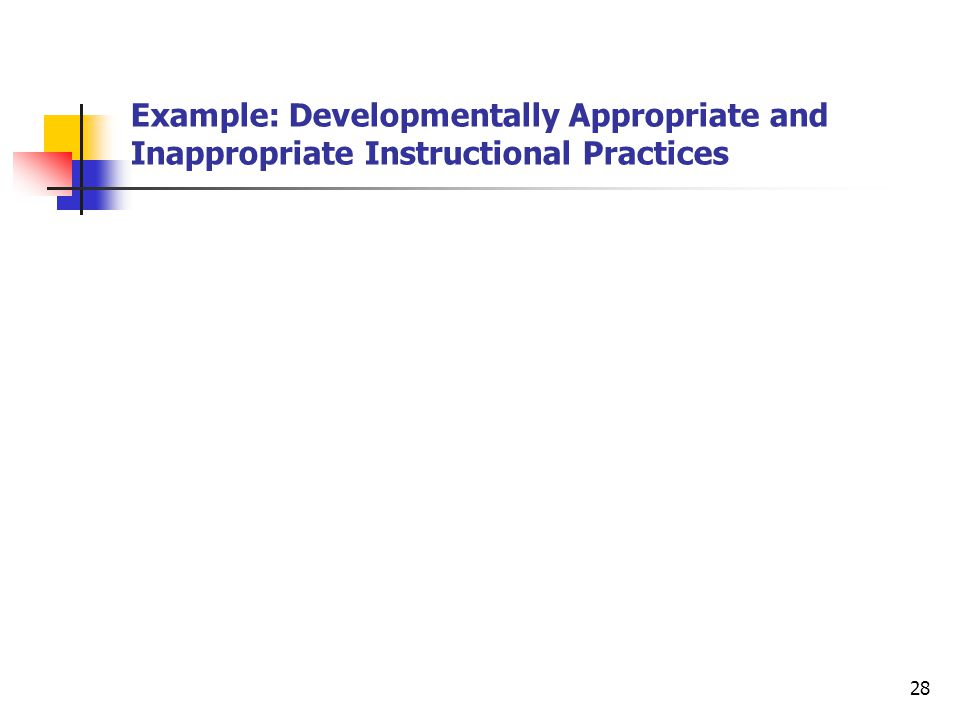 28 Example: Developmentally Appropriate and Inappropriate Instructional Practices