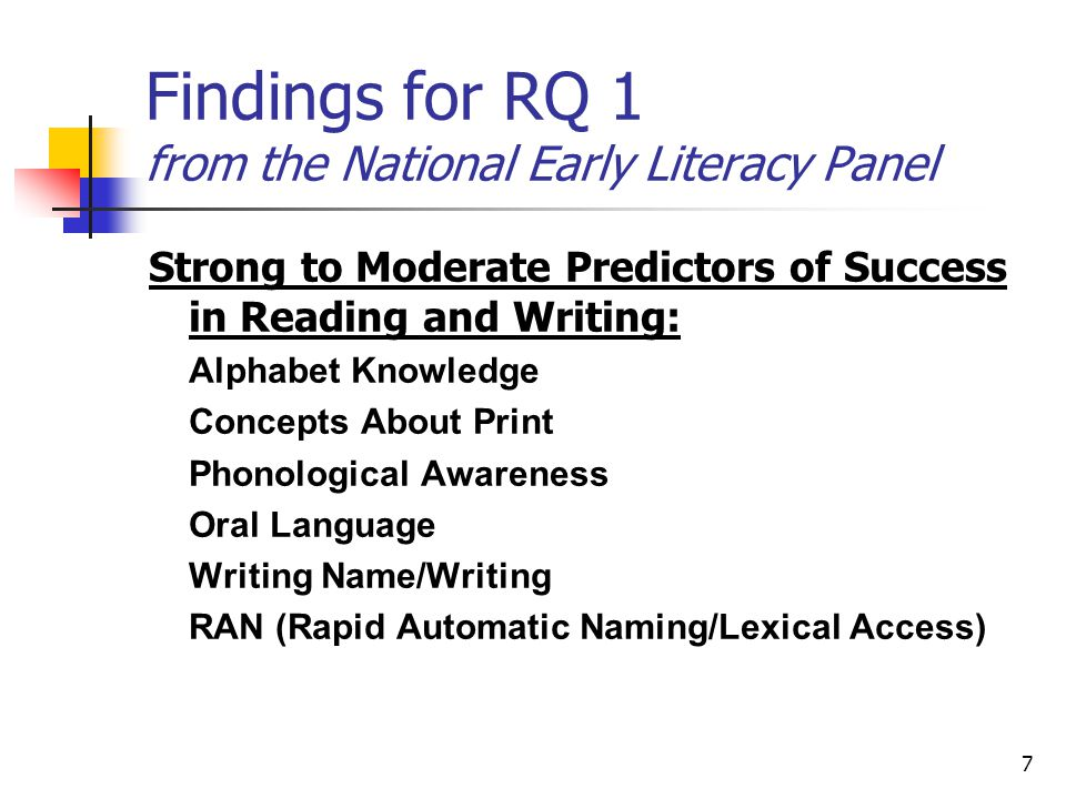 7 Findings for RQ 1 from the National Early Literacy Panel Strong to Moderate Predictors of Success in Reading and Writing: Alphabet Knowledge Concepts About Print Phonological Awareness Oral Language Writing Name/Writing RAN (Rapid Automatic Naming/Lexical Access)