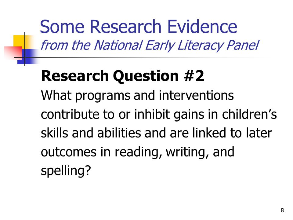 8 Some Research Evidence from the National Early Literacy Panel Research Question #2 What programs and interventions contribute to or inhibit gains in children's skills and abilities and are linked to later outcomes in reading, writing, and spelling