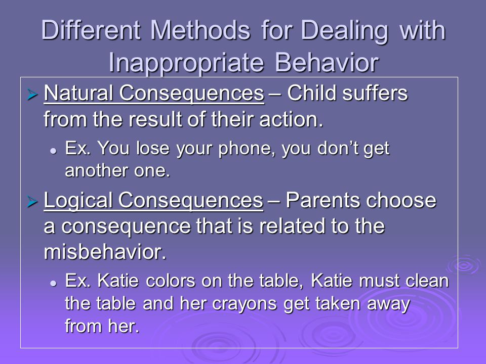 Different Methods for Dealing with Inappropriate Behavior  Natural Consequences – Child suffers from the result of their action.