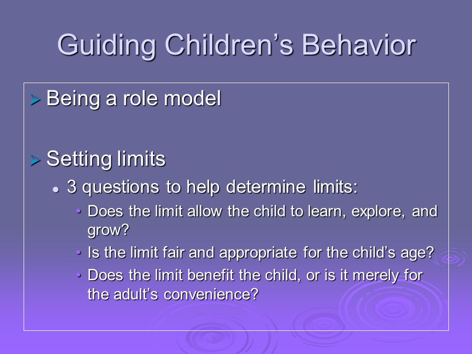 Guiding Children's Behavior  Being a role model  Setting limits 3 questions to help determine limits: 3 questions to help determine limits: Does the limit allow the child to learn, explore, and grow Does the limit allow the child to learn, explore, and grow.