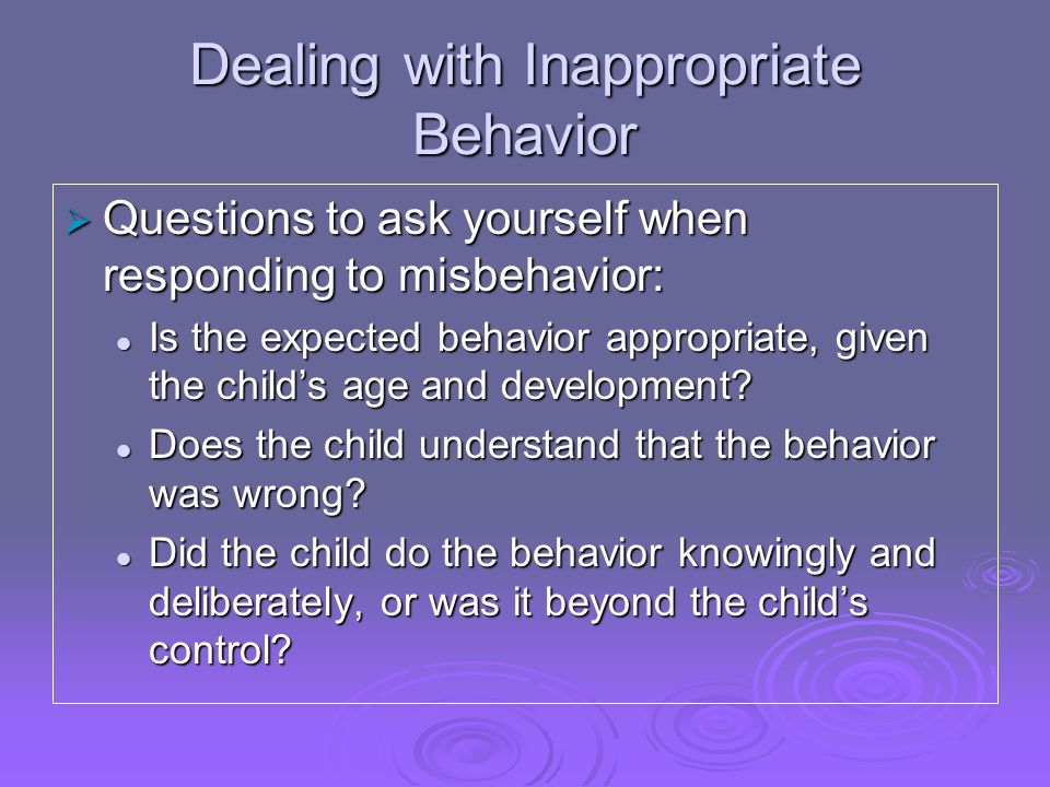 Dealing with Inappropriate Behavior  Questions to ask yourself when responding to misbehavior: Is the expected behavior appropriate, given the child's age and development.