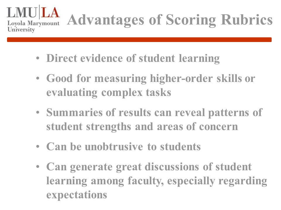 Advantages of Scoring Rubrics Direct evidence of student learning Good for measuring higher-order skills or evaluating complex tasks Summaries of results can reveal patterns of student strengths and areas of concern Can be unobtrusive to students Can generate great discussions of student learning among faculty, especially regarding expectations