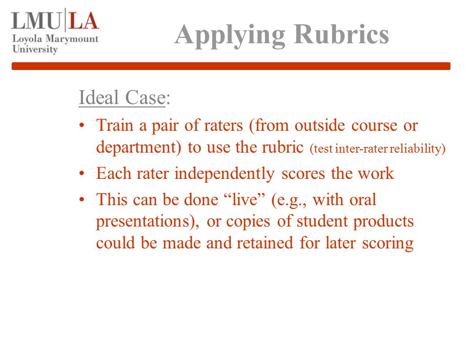 Applying Rubrics Ideal Case: Train a pair of raters (from outside course or department) to use the rubric (test inter-rater reliability) Each rater independently scores the work This can be done live (e.g., with oral presentations), or copies of student products could be made and retained for later scoring