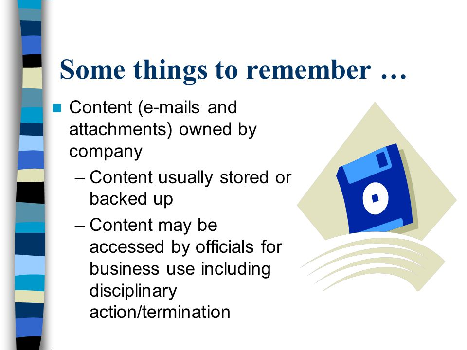 Some things to remember … Content (e-mails and attachments) owned by company –Content usually stored or backed up –Content may be accessed by officials for business use including disciplinary action/termination