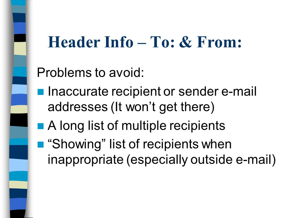 Header Info – To: & From: Problems to avoid: Inaccurate recipient or sender e-mail addresses (It won't get there) A long list of multiple recipients Showing list of recipients when inappropriate (especially outside e-mail)
